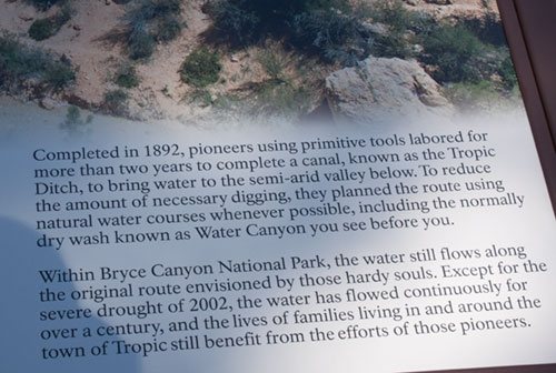 Story of Tropic Ditch. From 1890-1892 Mormon Pioneers labored with picks and shovels to carve an irrigation ditch from the East Fork of the Sevier River, through the Paunsaugunt Plateau, into this canyon.